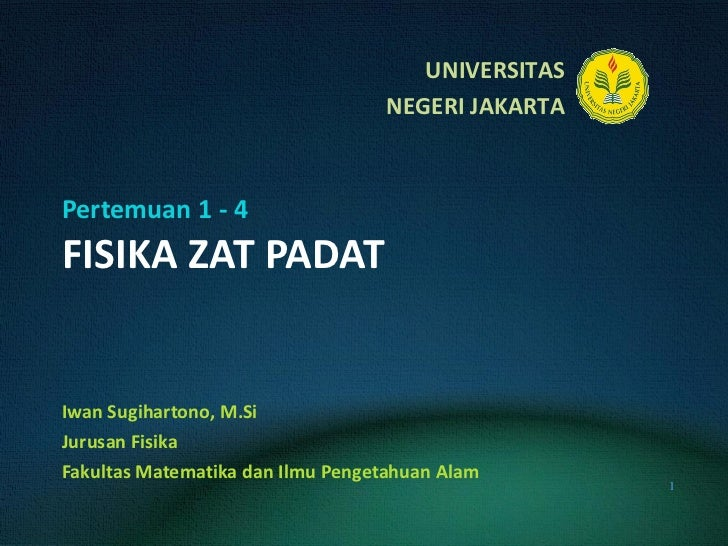Pertemuan 1 - 4 FISIKA ZAT PADAT Iwan Sugihartono, M.Si Jurusan Fisika Fakultas Matematika dan Ilmu Pengetahuan Alam