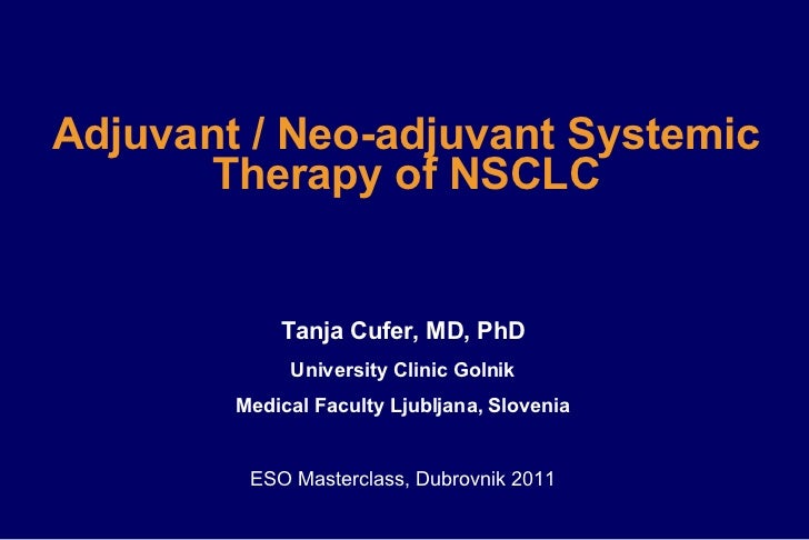 Adjuvant   /   Neo-adjuvant Systemic Therapy of NSCLC Tanja Cufer, MD, PhD University Clinic Golnik Medical Faculty Ljublj...