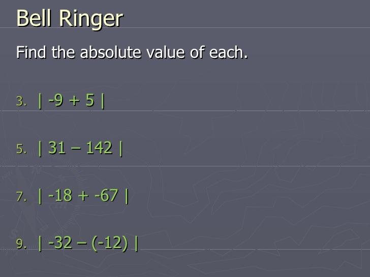 Bell Ringer <ul><li>Find the absolute value of each. </li></ul><ul><li>| -9 + 5 | </li></ul><ul><li>| 31 – 142 | </li></ul...