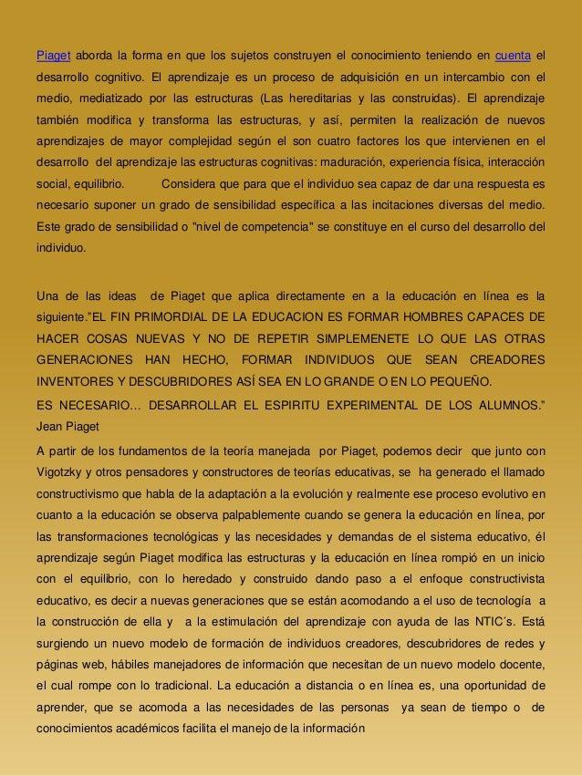 Piaget aborda la forma en que los sujetos construyen el conocimiento teniendo en cuenta el desarrollo cognitivo. El aprend...