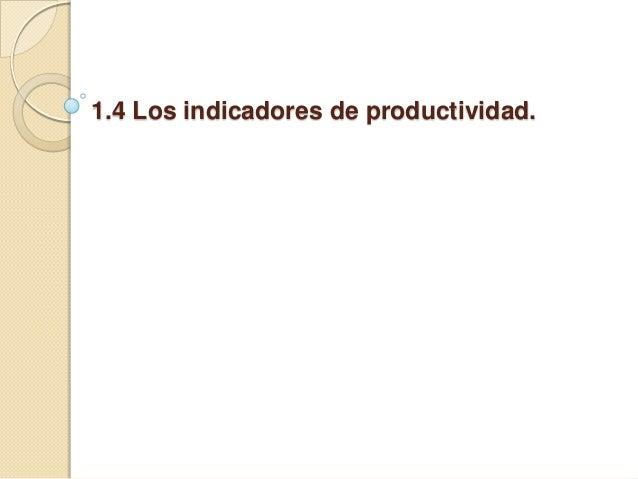 1.4 Los indicadores de productividad.