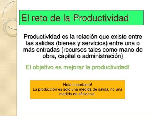El reto de la ProductividadProductividad es la relación que existe entre las salidas (bienes y servicios) entre una omás e...