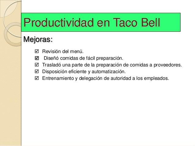 Productividad en Taco BellMejoras:      Revisión del menú.      Diseñó comidas de fácil preparación.      Trasladó una ...