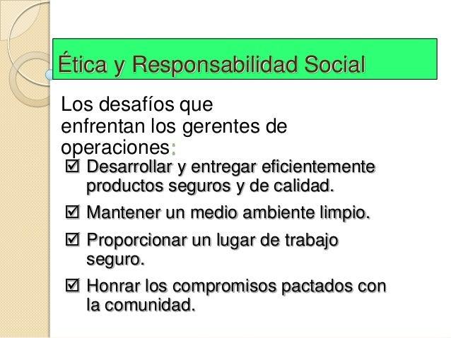 Ética y Responsabilidad SocialLos desafíos queenfrentan los gerentes deoperaciones: Desarrollar y entregar eficientemente...