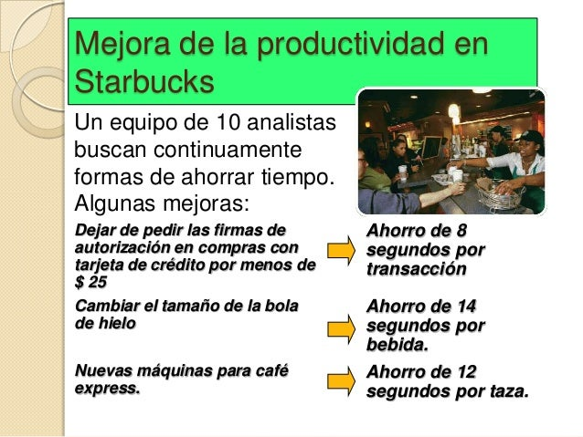 Mejora de la productividad enStarbucksUn equipo de 10 analistasbuscan continuamenteformas de ahorrar tiempo.Algunas mejora...