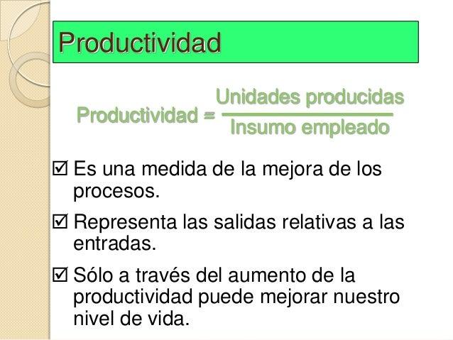 Productividad                  Unidades producidas  Productividad =                   Insumo empleado Es una medida de la...