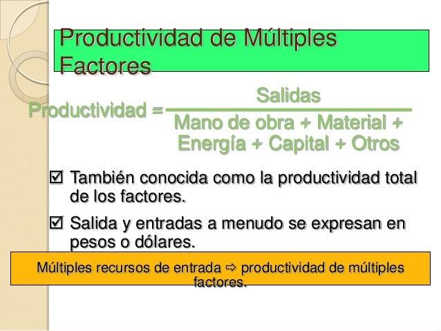 Productividad de Múltiples   Factores                        SalidasProductividad =                Mano de obra + Material...