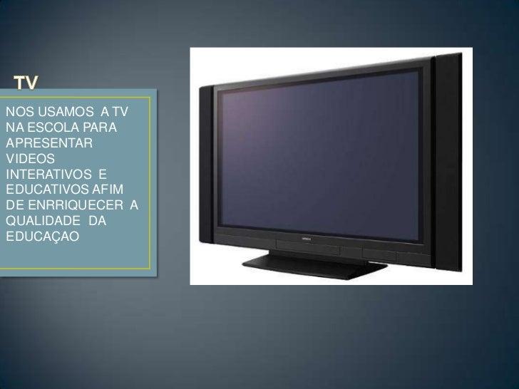 TV <br />NOS USAMOS  A TV NA ESCOLA PARA  APRESENTAR VIDEOS INTERATIVOS  E EDUCATIVOS AFIM DE ENRRIQUECER  A QUALIDADE  DA...