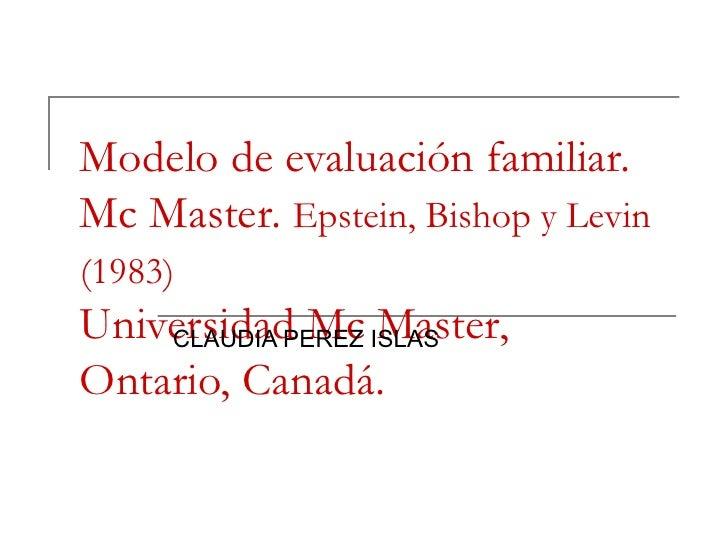 Modelo de evaluación familiar. Mc Master.  Epstein, Bishop y Levin (1983)   Universidad Mc Master,  Ontario, Canadá.  CLAU...