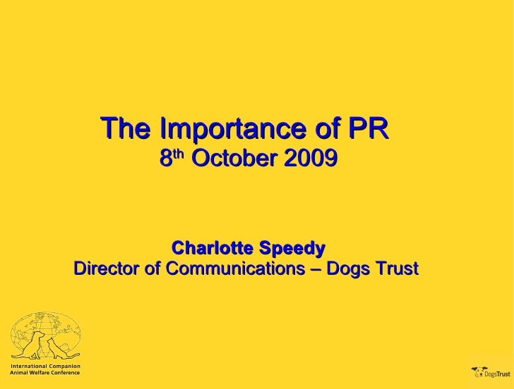 The Importance of PR  8 th  October 2009 Charlotte Speedy Director of Communications – Dogs Trust