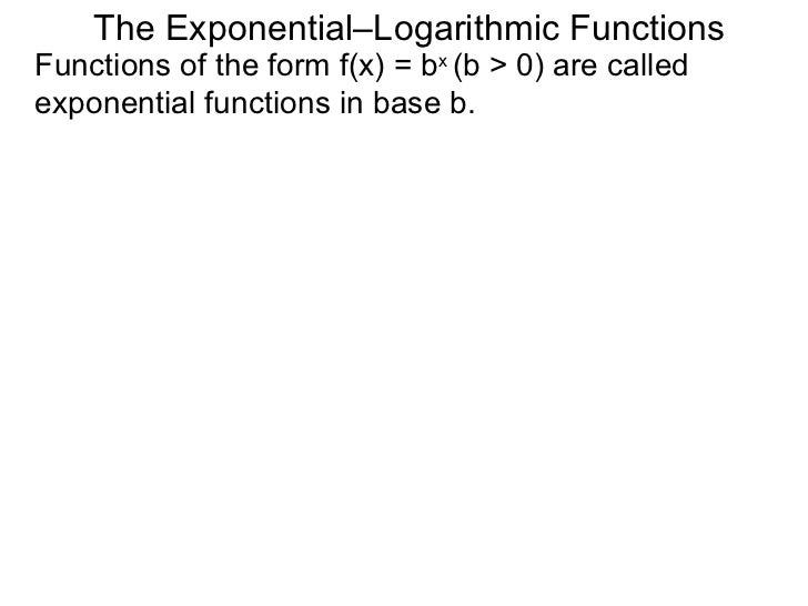 The Exponential–Logarithmic Functions Functions of the form f(x) = b x  (b > 0) are called exponential functions in base b.