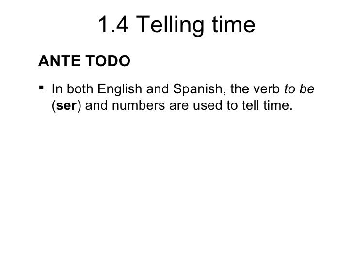 1.4 Telling timeANTE TODO In both English and Spanish, the verb to be  (ser) and numbers are used to tell time.