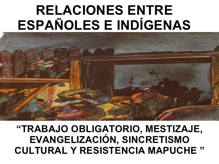 """RELACIONES ENTRE ESPAÑOLES E INDÍGENAS """" TRABAJO OBLIGATORIO, MESTIZAJE, EVANGELIZACIÓN, SINCRETISMO CULTURAL Y RESISTENCI..."""