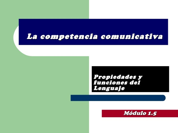 La competencia comunicativa Propiedades y funciones del Lenguaje Módulo 1.5