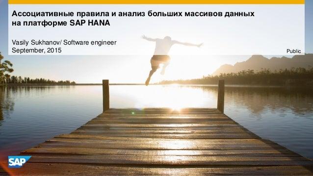 Ассоциативные правила и анализ больших массивов данных на платформе SAP HANA Vasily Sukhanov/ Software engineer September,...
