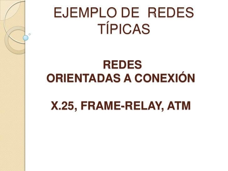 EJEMPLO DE REDES      TÍPICAS        REDESORIENTADAS A CONEXIÓNX.25, FRAME-RELAY, ATM