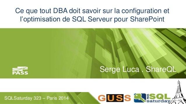 Ce que tout DBA doit savoir sur la configuration et  l'optimisation de SQL Serveur pour SharePoint  SQLSaturday 323 – Pari...