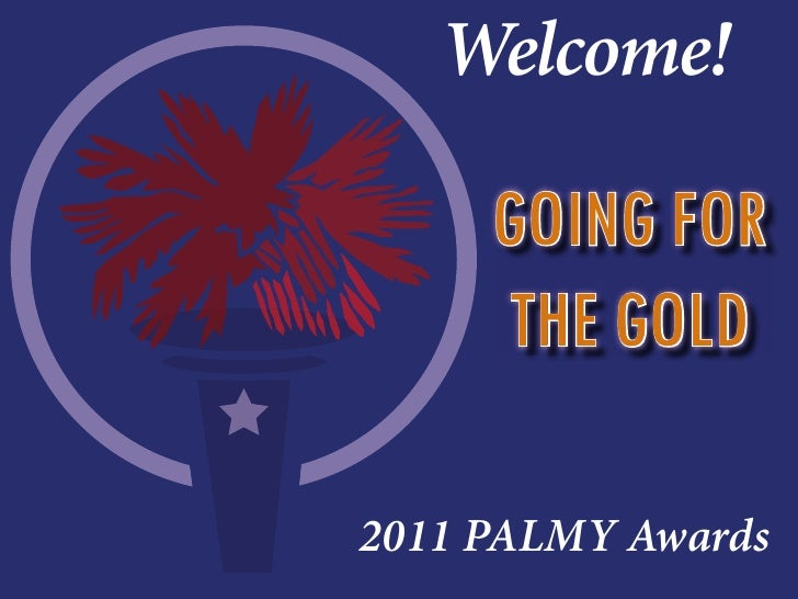 Welcome!     GOING FOR     THE GOLD2011 PALMY Awards