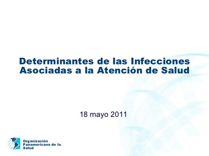 Determinantes de las Infecciones Asociadas a la Atención de Salud 18 mayo 2011  Organización Panamericana de la  Salud