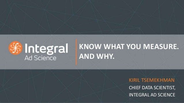 KNOW WHAT YOU MEASURE. AND WHY. KIRIL TSEMEKHMAN CHIEF DATA SCIENTIST, INTEGRAL AD SCIENCE
