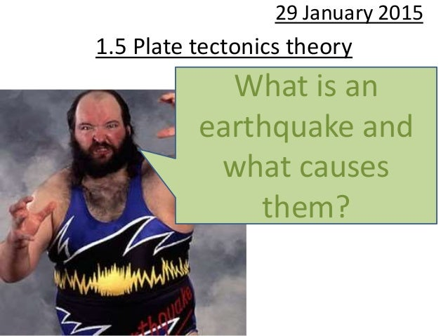 1.5 Plate tectonics theory 29 January 2015 What is an earthquake and what causes them?