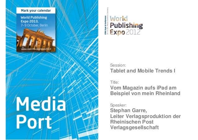 Session:Tablet and Mobile Trends ITitle:Vom Magazin aufs iPad amBeispiel von mein RheinlandSpeaker:Stephan Garre,Leiter Ve...