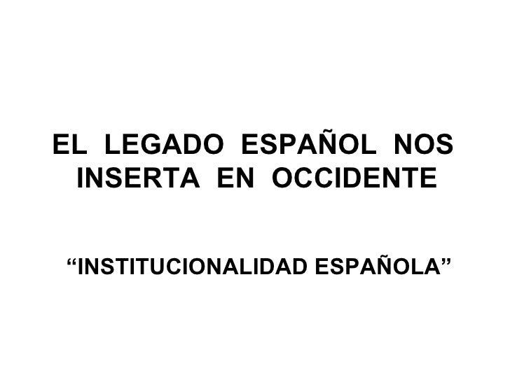 """EL  LEGADO  ESPAÑOL  NOS  INSERTA  EN  OCCIDENTE """" INSTITUCIONALIDAD ESPAÑOLA"""""""