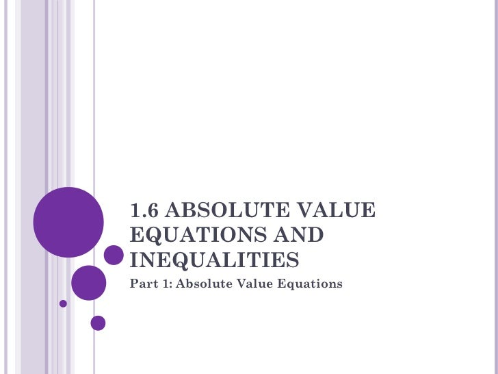 1.6 ABSOLUTE VALUEEQUATIONS ANDINEQUALITIESPart 1: Absolute Value Equations