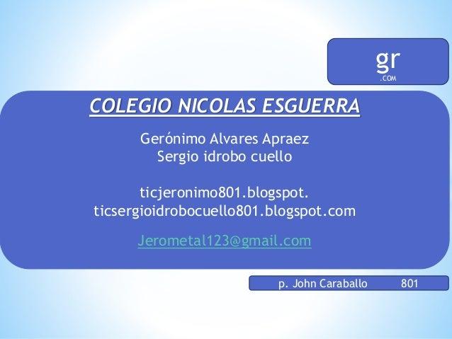 COLEGIO NICOLAS ESGUERRA Gerónimo Alvares Apraez Sergio idrobo cuello ticjeronimo801.blogspot. ticsergioidrobocuello801.bl...