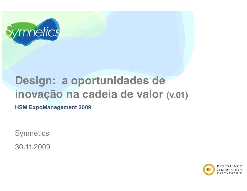 Design: a oportunidades de inovação na cadeia de valor (v.01) HSM ExpoManagement 2009    Symnetics S    ti 30.11.2009