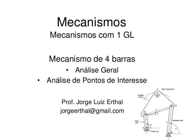 Mecanismos Mecanismos com 1 GL Mecanismo de 4 barras • Análise Geral • Análise de Pontos de Interesse Prof. Jorge Luiz Ert...