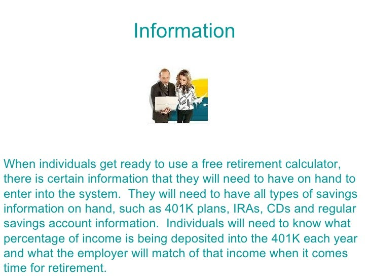 Information     When individuals get ready to use a free retirement calculator, there is certain information that they wil...