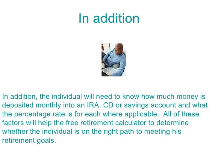 In addition     In addition, the individual will need to know how much money is deposited monthly into an IRA, CD or savin...