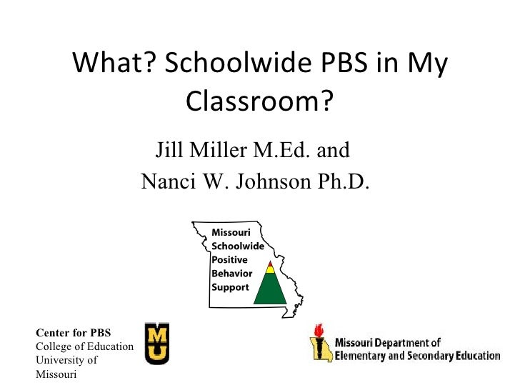 What? Schoolwide PBS in My Classroom? Jill Miller M.Ed. and  Nanci W. Johnson Ph.D. Center for PBS College of Education Un...