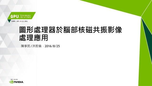 TAIPEI | SEP. 21-22, 2016 陳享民/洪哲倫,2016/8/25 圖形處理器於腦部核磁共振影像 處理應用