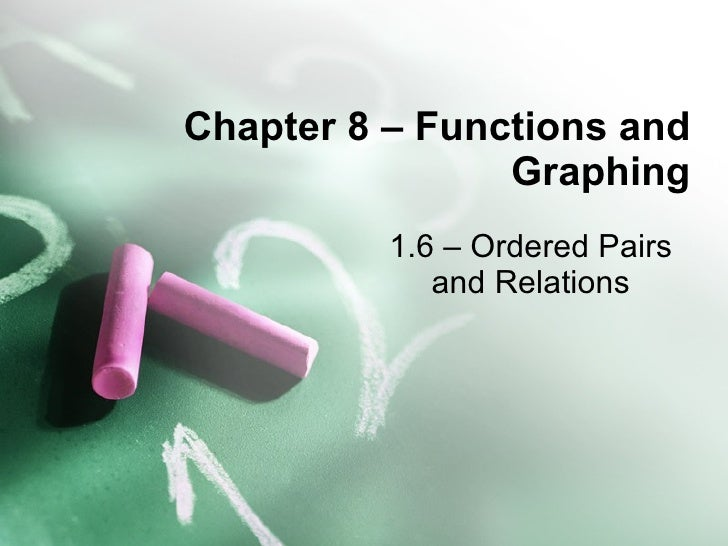 Chapter 8 – Functions and Graphing 1.6 – Ordered Pairs and Relations