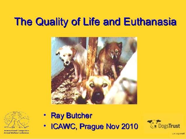 The Quality of Life and EuthanasiaThe Quality of Life and Euthanasia • Ray ButcherRay Butcher • ICAWC, Prague Nov 2010ICAW...