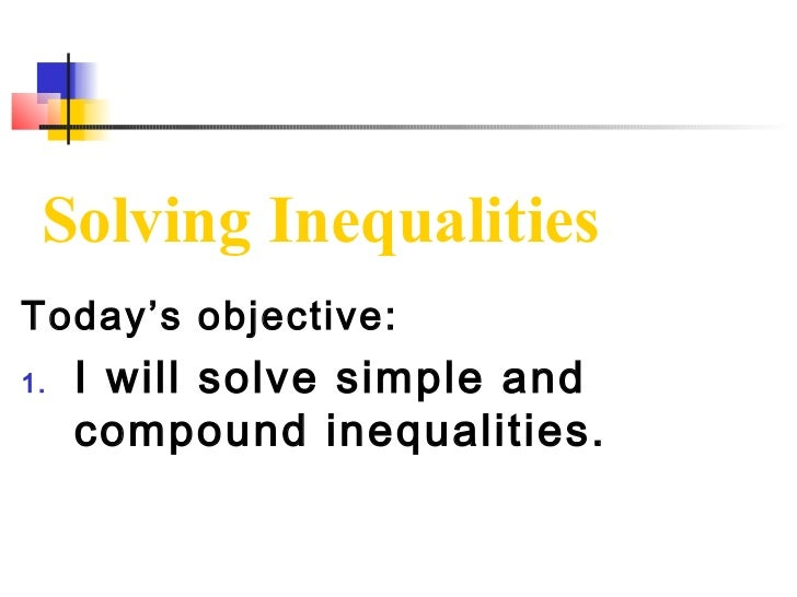 Solving InequalitiesToday's objective:1.   I will solve simple and     compound inequalities.