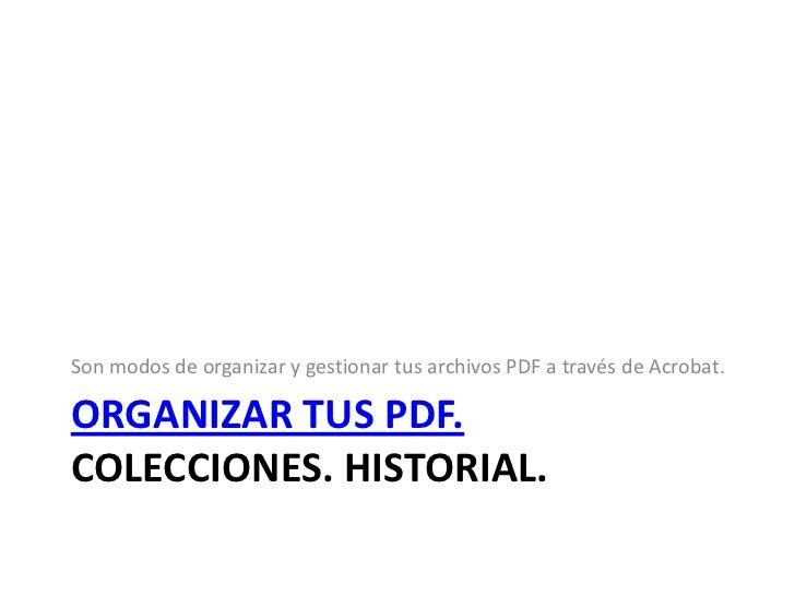 Organizar tus pdf. Colecciones. Historial.<br />Son modos de organizar y gestionar tus archivos PDF a través de Acrobat.<b...