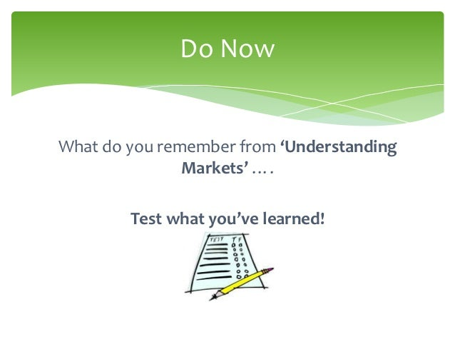 Do NowWhat do you remember from 'Understanding               Markets' ….        Test what you've learned!