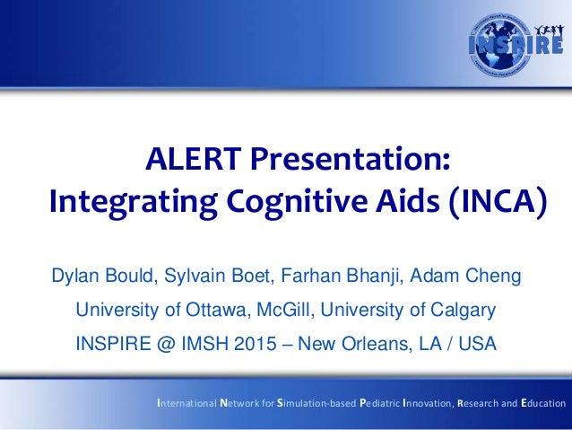 ALERT Presentation: Integrating Cognitive Aids (INCA) Dylan Bould, Sylvain Boet, Farhan Bhanji, Adam Cheng University of O...