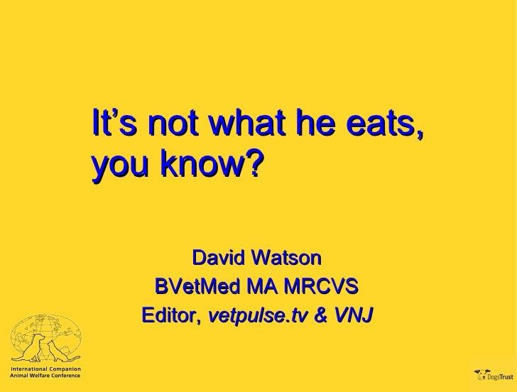 It's not what he eats, you know? David Watson BVetMed MA MRCVS Editor,  vetpulse.tv & VNJ