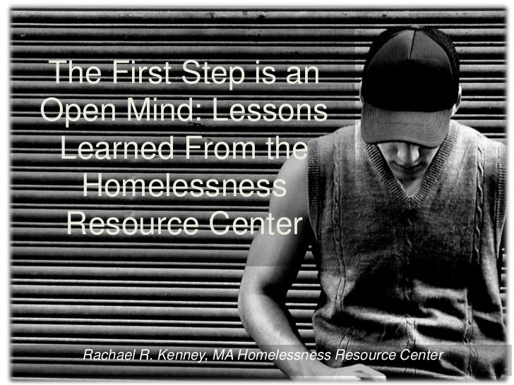 The First Step is an Open Mind: Lessons Learned From the Homelessness Resource Center<br />Rachael R. Kenney, MA Homelessn...