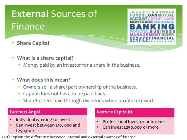 the differences between internal and external sources of business finance finance essay There are two major types of sources of finance for a business, ie internal sources of finance and external sources of finance the internal sources of finance include investing retained earnings, capital, profits of the company and the external sources of finance include finding investors, bank loans, credit etc.