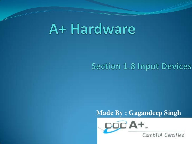 A+ Hardware<br />Section 1.8 Input Devices    <br />Made By : Gagandeep Singh<br />