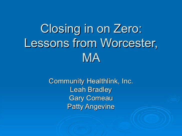 Closing in on Zero: Lessons from Worcester, MA Community Healthlink, Inc. Leah Bradley Gary Comeau Patty Angevine
