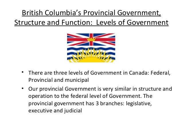 British Columbia's Provincial Government, Structure and Function: Levels of Government  • There are three levels of Govern...