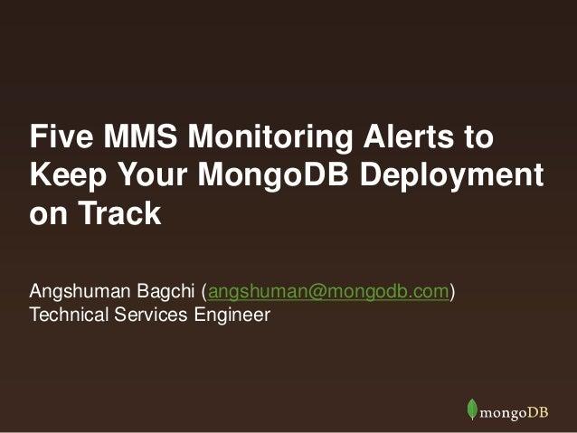 Five MMS Monitoring Alerts to Keep Your MongoDB Deployment on Track Angshuman Bagchi (angshuman@mongodb.com) Technical Ser...