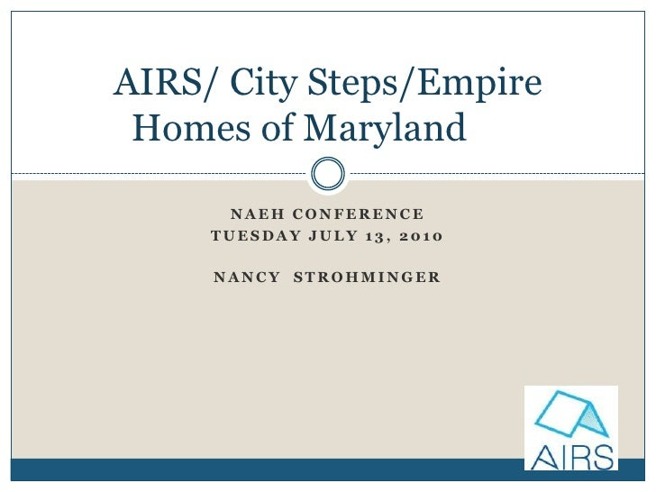 NAEH Conference<br />Tuesday July 13, 2010<br />Nancy  Strohminger<br />AIRS/ City Steps/Empire Homes of Maryland<br />