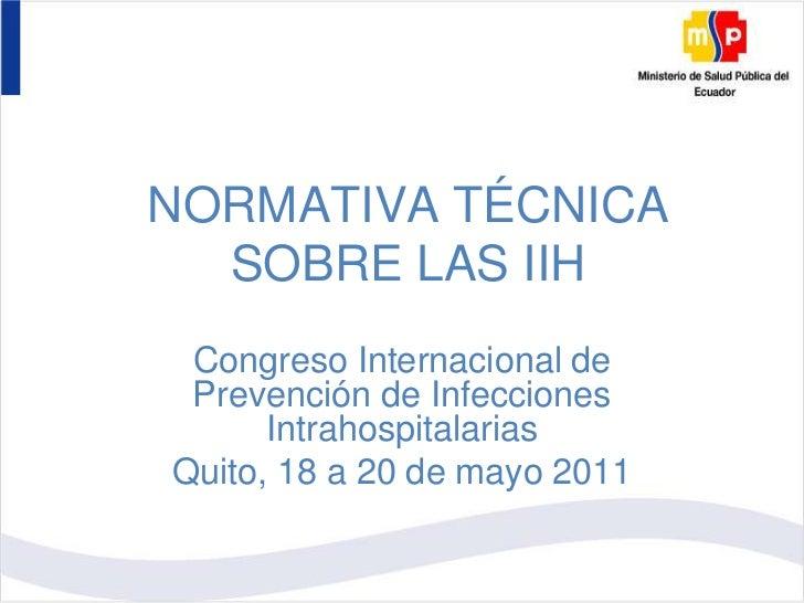 NORMATIVA TÉCNICA SOBRE LAS IIH<br />Congreso Internacional de Prevención de Infecciones Intrahospitalarias<br />Quito, 18...